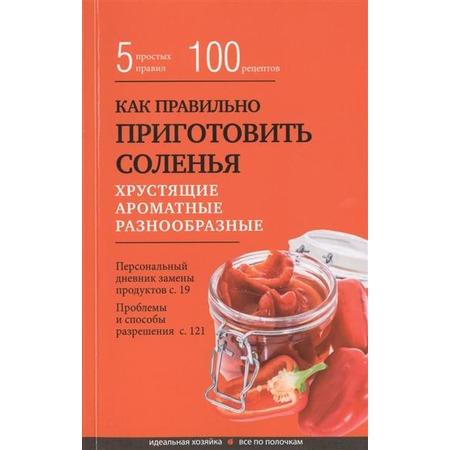 Купить Как правильно приготовить соленья. 5 простых правил и более 100 рецептов