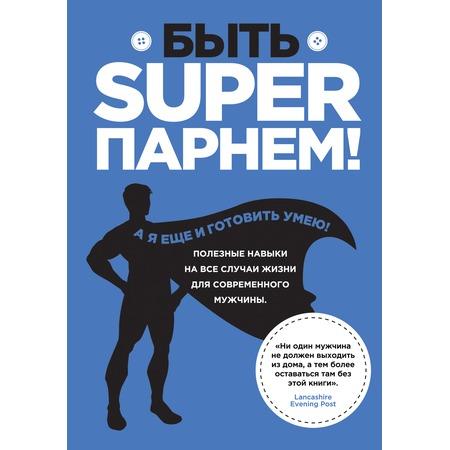 Купить Быть superпарнем! Полезные навыки на все случаи жизни для современного мужчины
