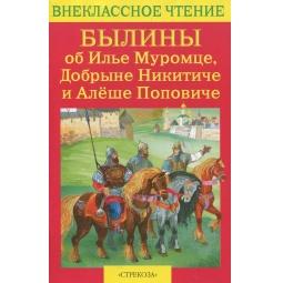 Купить Былины об Илье Муромце, Добрыне Никитиче и Алеше Поповиче