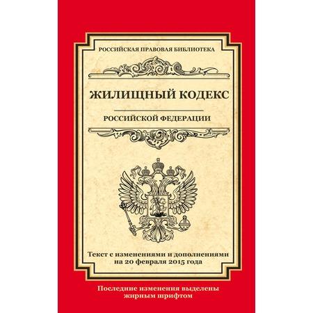 Купить Жилищный кодекс Российской Федерации. Текст с изменениями и дополнениями на 20 февраля 2015 г.