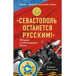 Купить «Севастополь останется русским!» Оборона и освобождение Крыма 1941-1944