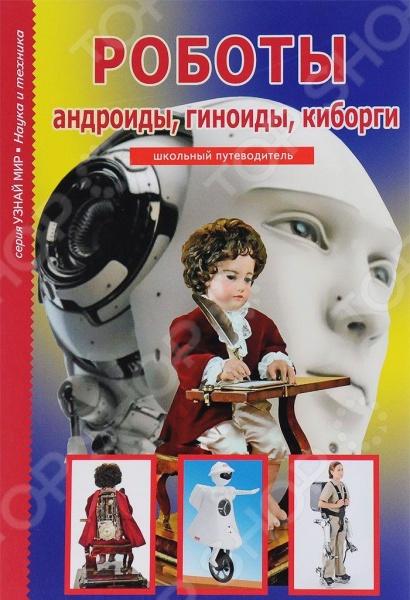 Изобретения. Ученые. Наука Балтийская книжная компания 978-5-91233-378-1 Роботы, андроиды, гиноиды, киборги. Школьный путеводитель