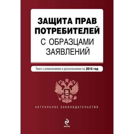 Купить Защита прав потребителей с образцами заявлений (текст с изменениями и дополнениями на 2015 год)