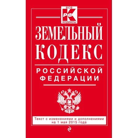 Купить Земельный кодекс Российской Федерации . Текст с изменениями и дополнениями на 1 мая 2015 год