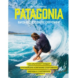 Купить Patagonia - бизнес в стиле серфинг. Как альпинист создал крупнейшую компанию спортивной одежды и снаряжения