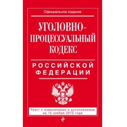 Купить Уголовно-процессуальный кодекс Российской Федерации. Текст с изменениями и дополнениями на 15 ноября 2015 г.