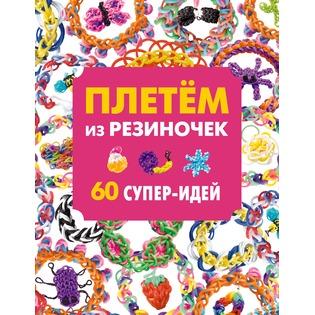 Купить Плетем из резиночек. 60 супер-идей