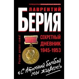 """Купить Берия. С Атомной бомбой мы живем!"""" Секретный дневник 1945-1953 гг."""