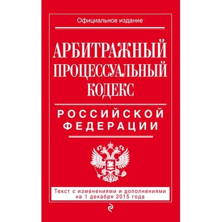 Купить Арбитражный процессуальный кодекс Российской Федерации. Текст с изменениями и дополнениями на 1 декабря 2015 г.