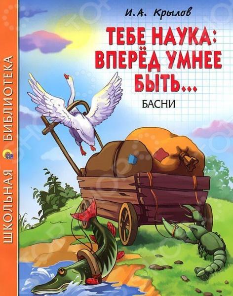Тебе наука: вперед умнее быть... БасниПроизведения отечественных писателей<br>В книге представлены басни И.А.Крылова. Для младшего школьного возраста.<br>