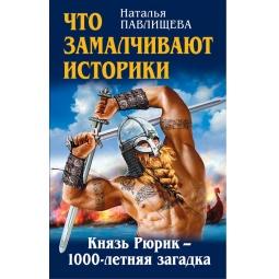 Купить Что замалчивают историки. Князь Рюрик 1000-летняя загадка