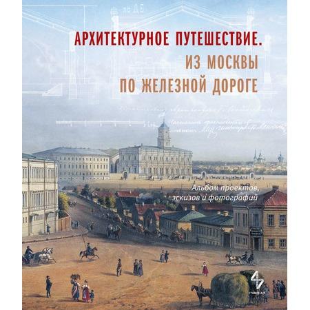 Купить Архитектурное путешествие. Из Москвы по железной дороге. Альбом проектов, эскизов и фотограф