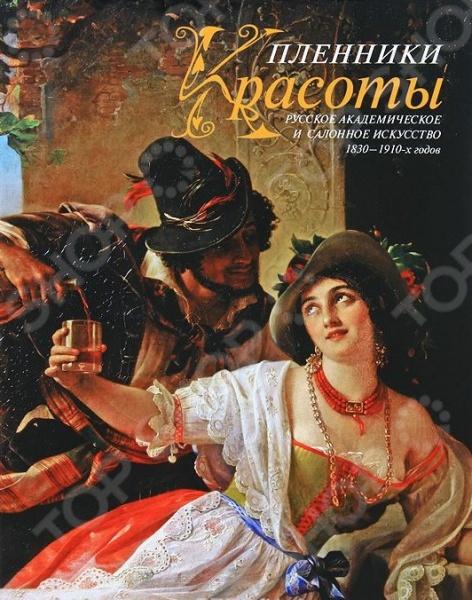 Пленники Красоты. Русское академическое и салонное искусство 1830-1910 годов