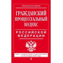 Купить Гражданский процессуальный кодекс Российской Федерации. Текст с изменениями и дополнениями на 20 января 2016 год