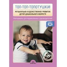 Купить Топ-топ-топотушки! Музыкально-художественное развитие детей дошкольного возраста. Материалы для музыкальных руководителей ДОУ