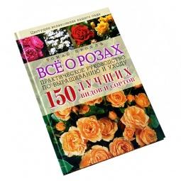 Купить Все о розах. Практическое руководство по выращиванию и уходу. 150 лучших видов и сортов