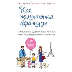 Купить Как получаются французы. Личный опыт русской мамы, которая знает о французском воспитании все