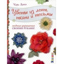 Купить Цветы из лент, ткани и тесьмы. Модные украшения своими руками!