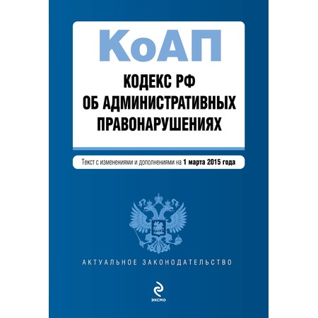 Купить Кодекс Российской Федерации об административных правонарушениях. Текст с изменениями и дополнениями на 1 марта 2015 г.