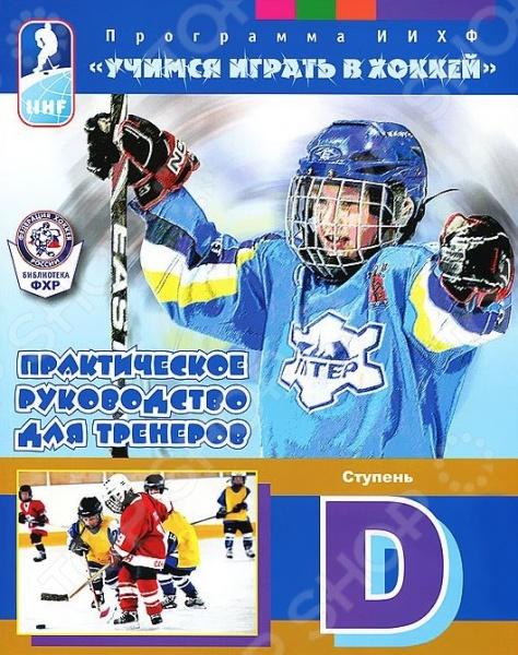 Учимся играть в хоккей. Ступень D. Практическое руководство для тренеровТренерское мастерство (теория и методика обучения)<br>Учебно-методическое пособие, разработанное специалистами Международной федерации хоккея для тренеров, занимающихся с начинающими хоккеистами. Четвертая часть.<br>