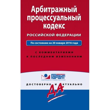 Купить Арбитражный процессуальный кодекс Российской Федерации. По состоянию на 20 января 2016 года. С комментариями к последним изменениям
