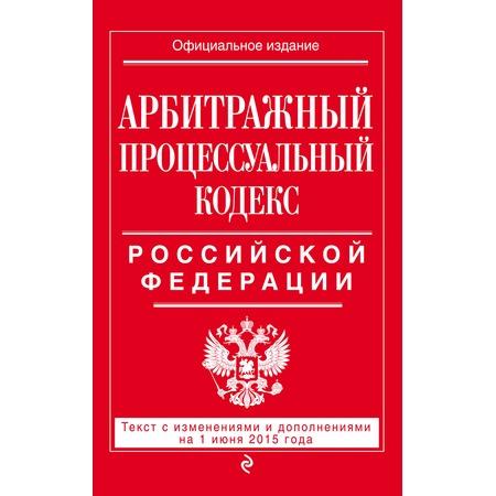 Купить Арбитражный процессуальный кодекс Российской Федерации. Текст с изменениями и дополнениями на 1 июня 2015 год
