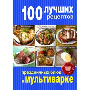 Купить 100 лучших рецептов праздничных блюд в мультиварке