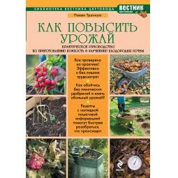 Купить Как повысить урожай. Практическое руководство по приготовлению компоста и улучшению плодородия почвы