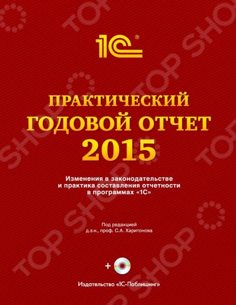 Практический годовой отчет за 2015 год - это пособие по составлению отчетности по налогам и взносам, которую необходимо составить по окончании 2015 года, а также годовой бухгалтерской отчетности за 2015 год, в том числе с использованием программ 1С .