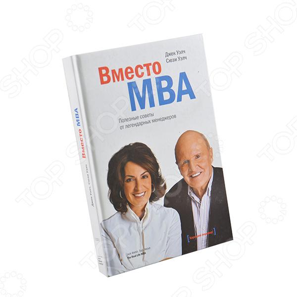 Вместо MBA. Полезные советы от легендарных менеджеровОбщий менеджмент<br>Советы предпринимателям от экс-СЕО General Electric Джека Уэлча и его супруги Сюзи Уэлч. Книга ценна множеством примеров из практики успешных компаний.<br>