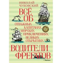 Купить Все об отважных капитанах, морских приключениях, великих открытиях. Водители фрегатов