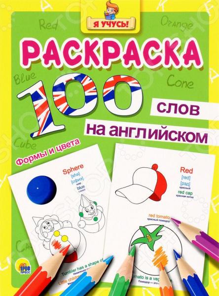 100 слов на английском. Формы и цветаИностранный язык для детей<br>Раскраска для детей, изучающих основы английского языка. Для дошкольного и младшего школьного возраста.<br>