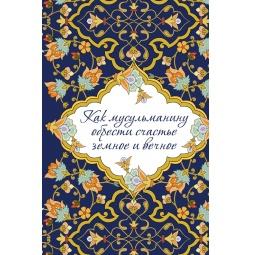 Купить Как мусульманину обрести счастье земное и вечное