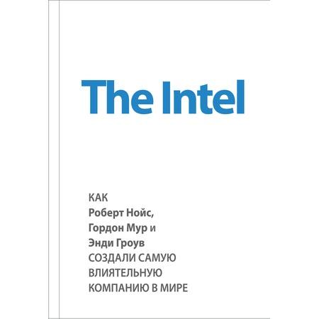 Купить The Intel. Как Роберт Нойс, Гордон Мур и Энди Гроув создали самую влиятельную компанию в мире