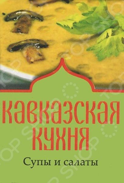 Кавказская кухня. Супы и салатыКухни народов мира<br>Миниатюрная книжка с рецептами кавказской кухни приведет в восторг всех почитателей вкусной и полезной пищи. С помощью магнита на обложке ее можно повесить в любое удобное место на кухне, и она всегда будет под рукой.<br>