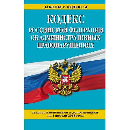 Купить Кодекс Российской Федерации об административных правонарушениях .Текст с изменениями и дополнениями на 1 апреля 2015 г.