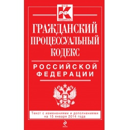 Купить Гражданский процессуальный кодекс Российской Федерации. Текст с изменениями и дополнениями на 15 января 2014 г.