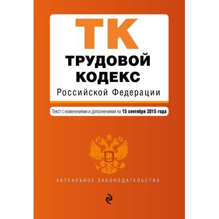 Купить Трудовой кодекс Российской Федерации . Текст с изменениями и дополнениями на 15 сентября 2015 года