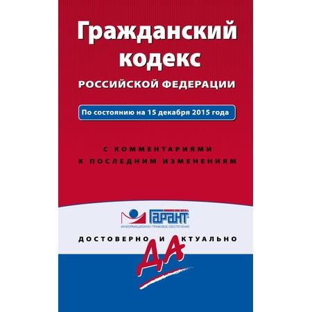 Купить Гражданский кодекс РФ. По состоянию на 15 декабря 2015 года. С комментариями к последним изменениям