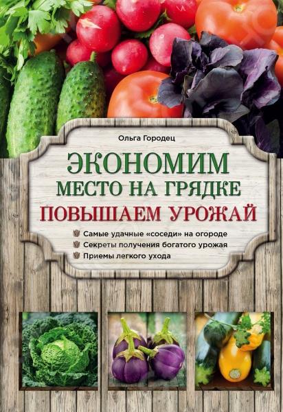 Экономим место на грядке. Повышаем урожайПриусадебное огородничество<br>Из этой книги вы узнаете, как на небольшом земельном участке выращивать разнообразные овощные и ягодные культуры и собирать богатый урожай, как можно с одной грядки получить несколько урожаев за сезон, какие растения совместимы и как лучше их размещать на огороде.<br>