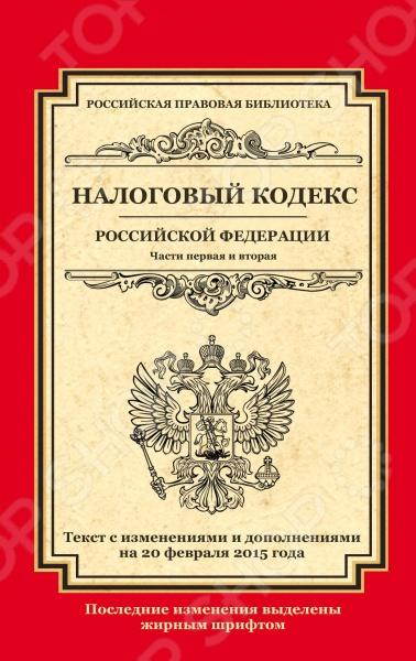 Налоговый кодекс Российской Федерации. Части первая и вторая .Текст с изменениями и дополнениями на 20 февраля 2015 г.