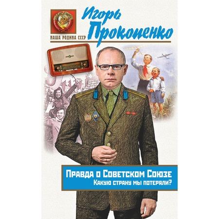 Купить Правда о Советском Союзе. Какую страну мы потеряли?