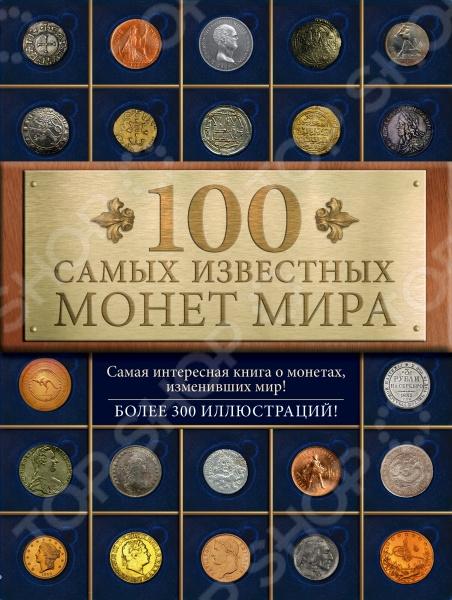 100 самых известных монет мираКоллекционирование<br>Перед вами удивительная книга, в которой в хронологическом порядке увлекательно и подробно рассказывается о ста самых знаменитых монетах мира. Каждая из них определила свою эпоху и повлияла на ход истории, а значит, и на формирование того мира, в котором мы сейчас живём. Вы узнаете о лидийском статере самой первой монете на Земле, о монетах IV в. до н.э. в форме дельфинов, о происхождении знака доллара, о всех самых необычных надписях и изображениях, которые когда-либо размещались на монетах, и многое другое! Книга понравится всем начинающим нумизматам и людям, интересующимся увлекательной историей монет.<br>