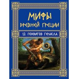 Купить Мифы Древней Греции. 12 подвигов Геракла