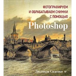 Купить Фотографируем и обрабатываем снимки с помощью Photoshop