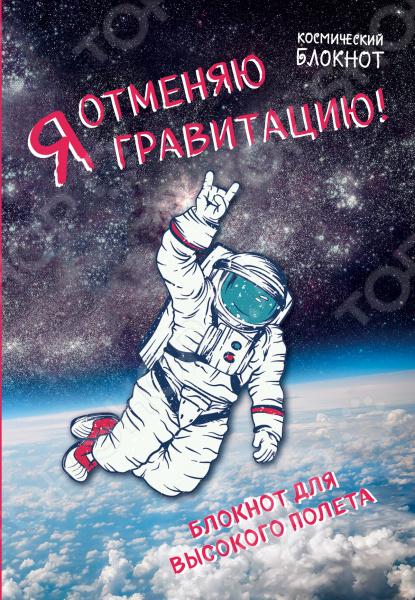 Блокноты. Тетради Эксмо 978-5-699-93259-7 Космический блокнот. Я отменяю гравитацию!