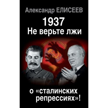Купить 1937. Не верьте лжи о «сталинских репрессиях»!