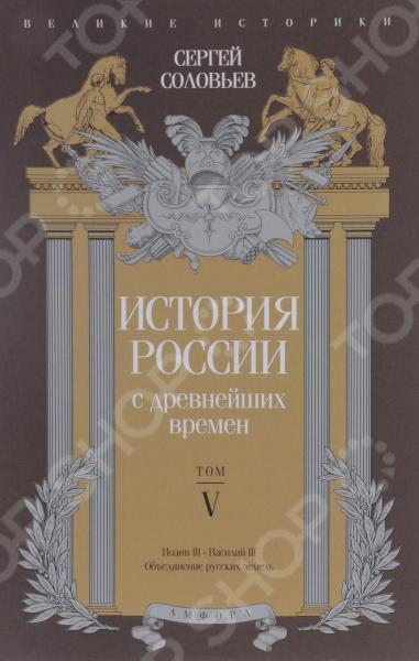 Эта книга включает в себя пятый том Истории России с древнейших времен главного труда жизни С.М. Соловьева. Пятый том освещает события эпохи Иоанна III и Василия III.