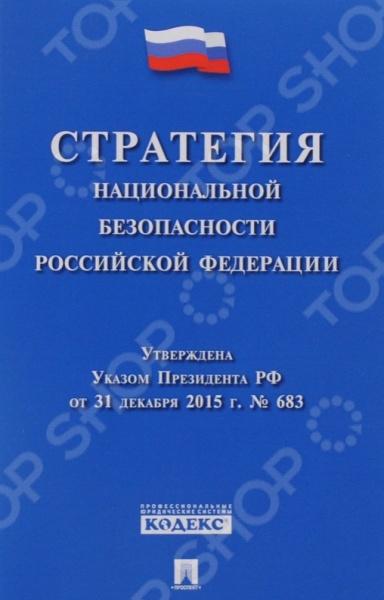 Текст Стратегии национальной безопасности Российской Федерации, утвержденной Указом Президента РФ от 31 декабря 2015 г. 683, подготовлен с использованием профессиональной юридической системы Кодекс , сверен с официальным источником.