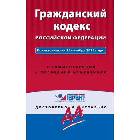 Купить Гражданский кодекс РФ. По состоянию на 15 октября 2015 года. С комментариями к последним изменениям